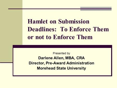 Hamlet on Submission Deadlines: To Enforce Them or not to Enforce Them Presented by Darlene Allen, MBA, CRA Director, Pre-Award Administration Morehead.