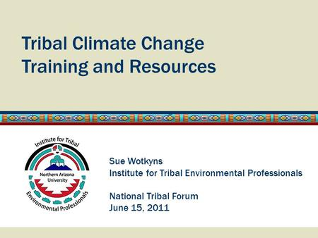 Tribal Climate Change Training and Resources Sue Wotkyns Institute for Tribal Environmental Professionals National Tribal Forum June 15, 2011.