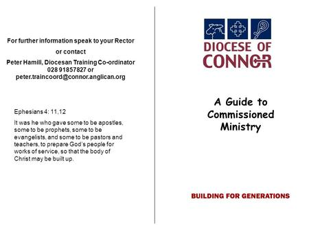 A Guide to Commissioned Ministry For further information speak to your Rector or contact Peter Hamill, Diocesan Training Co-ordinator 028 91857827 or