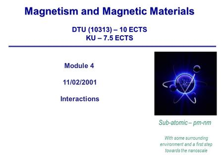 Magnetism and Magnetic Materials DTU (10313) – 10 ECTS KU – 7.5 ECTS Sub-atomic – pm-nm With some surrounding environment and a first step towards the.