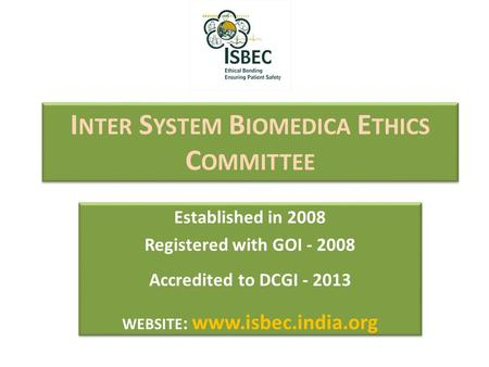 I NTER S YSTEM B IOMEDICA E THICS C OMMITTEE Established in 2008 Registered with GOI - 2008 Accredited to DCGI - 2013 WEBSITE : www.isbec.india.org Established.