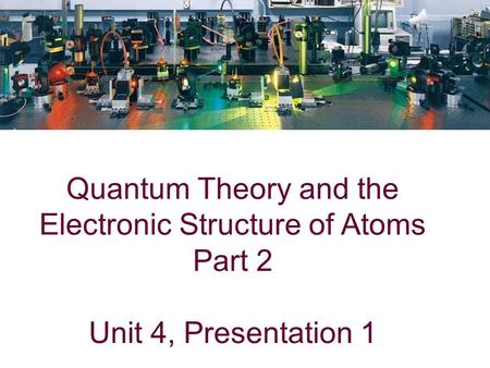 Quantum Theory and the Electronic Structure of Atoms Part 2 Unit 4, Presentation 1.