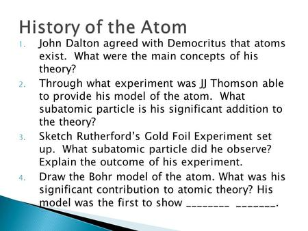 1. John Dalton agreed with Democritus that atoms exist. What were the main concepts of his theory? 2. Through what experiment was JJ Thomson able to provide.