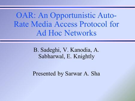 OAR: An Opportunistic Auto- Rate Media Access Protocol for Ad Hoc Networks B. Sadeghi, V. Kanodia, A. Sabharwal, E. Knightly Presented by Sarwar A. Sha.