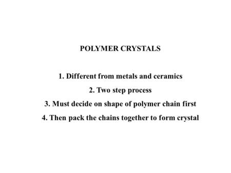 POLYMER CRYSTALS 1. Different from metals and ceramics 2. Two step process 3. Must decide on shape of polymer chain first 4. Then pack the chains together.
