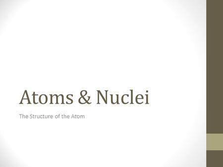 Atoms & Nuclei The Structure of the Atom. Atoms are made up of a dense, positively charged nucleus and negatively charged electrons that orbit in specific.