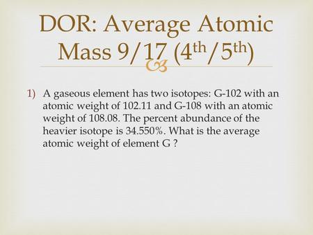  DOR: Average Atomic Mass 9/17 (4 th /5 th ) 1)A gaseous element has two isotopes: G-102 with an atomic weight of 102.11 and G-108 with an atomic weight.