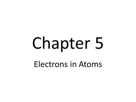 Chapter 5 Electrons in Atoms. I. Wave Nature of Light In the early 1900s, scientists observed certain elements emitting visible light when heated Study.