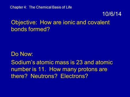 10/6/14 Objective: How are ionic and covalent bonds formed? Do Now: Sodium's atomic mass is 23 and atomic number is 11. How many protons are there? Neutrons?