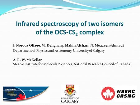 Infrared spectroscopy of two isomers of the OCS-CS 2 complex J. Norooz Oliaee, M. Dehghany, Mahin Afshari, N. Moazzen-Ahmadi Department of Physics and.