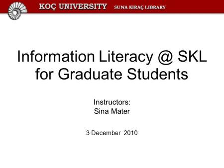 Information SKL for Graduate Students Instructors: Sina Mater 3 December 2010.
