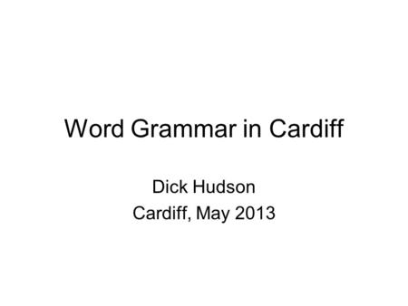 Word Grammar in Cardiff Dick Hudson Cardiff, May 2013.