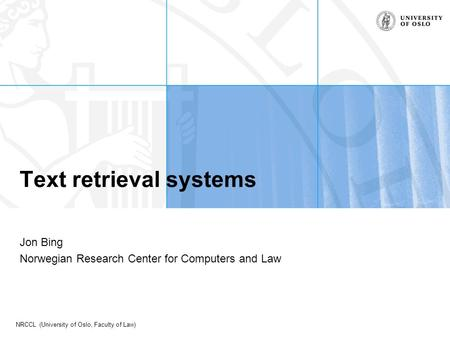 NRCCL (University of Oslo, Faculty of Law) Text retrieval systems Jon Bing Norwegian Research Center for Computers and Law.
