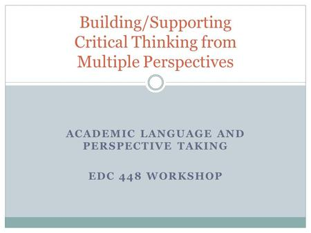 ACADEMIC LANGUAGE AND PERSPECTIVE TAKING EDC 448 WORKSHOP Building/Supporting Critical Thinking from Multiple Perspectives.
