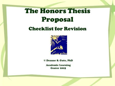 The Honors Thesis Proposal Checklist for Revision © Deanne S. Gute, PhD Academic Learning Center 2015.
