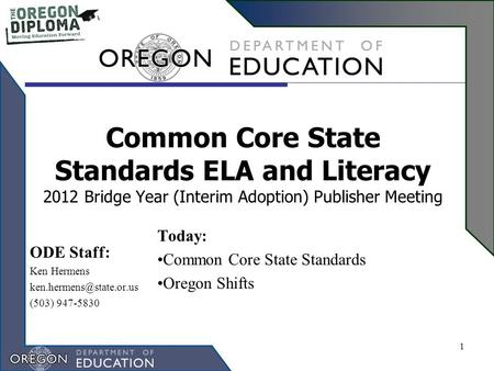 Common Core State Standards ELA and Literacy 2012 Bridge Year (Interim Adoption) Publisher Meeting Today: Common Core State Standards Oregon Shifts 1 ODE.