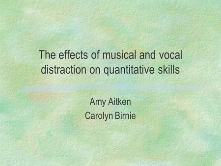 1 The effects of musical and vocal distraction on quantitative skills Amy Aitken Carolyn Birnie.