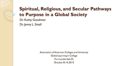 Spiritual, Religious, and Secular Pathways to Purpose in a Global Society Dr. Kathy Goodman Dr. Jenny L. Small Association of American Colleges and University.