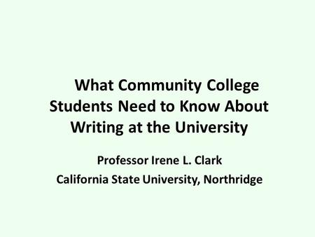 What Community College Students Need to Know About Writing at the University Professor Irene L. Clark California State University, Northridge.