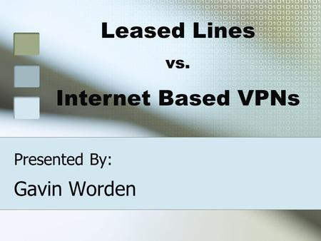 Presented By: Gavin Worden Leased Lines vs. Internet Based VPNs.