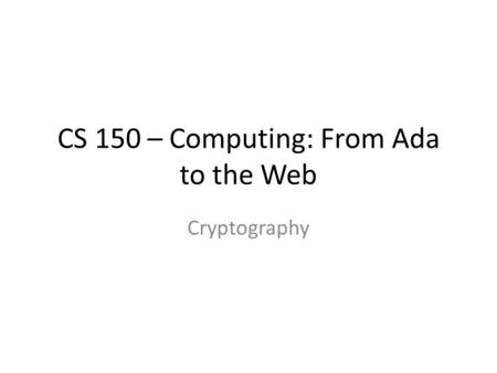 CS 150 – Computing: From Ada to the Web Cryptography.
