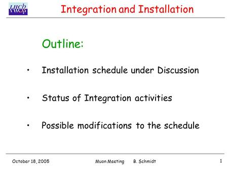 October 18, 2005 1 Muon Meeting B. Schmidt Outline: Installation schedule under Discussion Status of Integration activities Possible modifications to the.