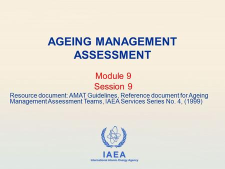 IAEA International Atomic Energy Agency AGEING MANAGEMENT ASSESSMENT Module 9 Session 9 Resource document: AMAT Guidelines, Reference document for Ageing.