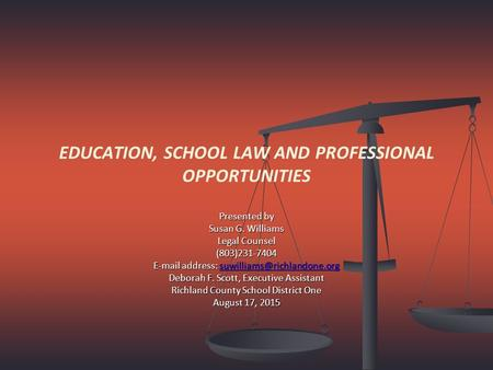 EDUCATION, SCHOOL LAW AND PROFESSIONAL OPPORTUNITIES Presented by Susan G. Williams Legal Counsel (803)231-7404  address: