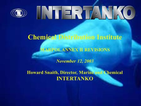 Chemical Distribution Institute MARPOL ANNEX II REVISIONS November 12, 2003 Howard Snaith, Director, Marine and Chemical INTERTANKO.