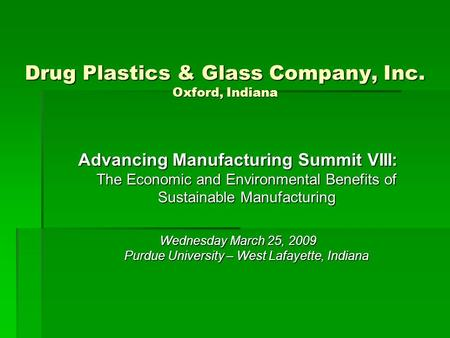 Drug Plastics & Glass Company, Inc. Oxford, Indiana Advancing Manufacturing Summit VIII: The Economic and Environmental Benefits of Sustainable Manufacturing.