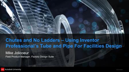© 2012 Autodesk Chutes and No Ladders – Using Inventor Professional's Tube and Pipe For Facilities Design Mike Jolicoeur Field Product Manager, Factory.