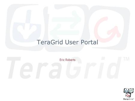 TeraGrid User Portal Eric Roberts. Outline Motivation Vision What's included? Live Demonstration.