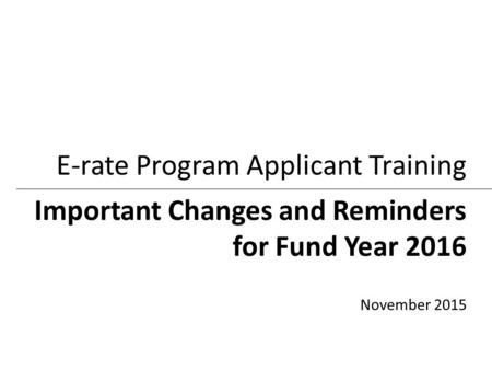 Important Changes and Reminders for Fund Year 2016 E-rate Program Applicant Training November 2015.