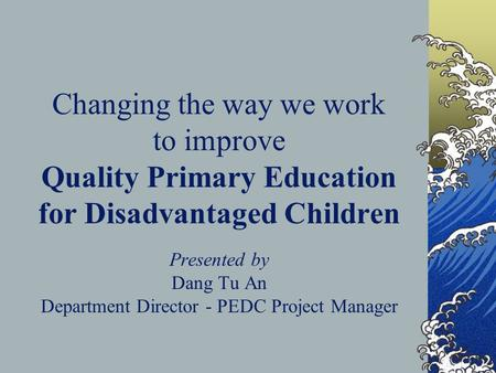 Changing the way we work to improve Quality Primary Education for Disadvantaged Children Presented by Dang Tu An Department Director - PEDC Project Manager.
