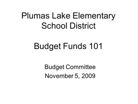 Plumas Lake Elementary School District Budget Funds 101 Budget Committee November 5, 2009.