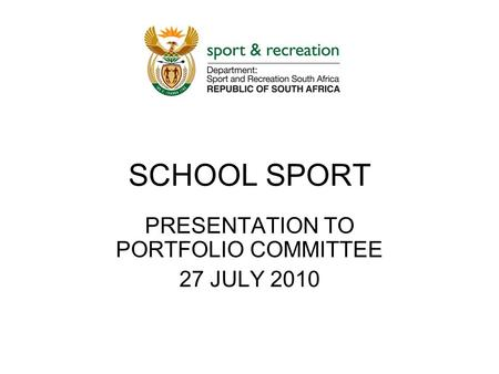 SCHOOL SPORT PRESENTATION TO PORTFOLIO COMMITTEE 27 JULY 2010.