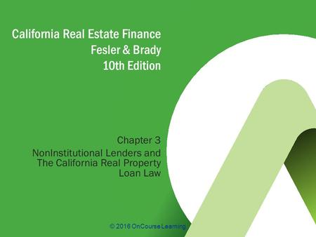 © 2016 OnCourse Learning California Real Estate Finance Fesler & Brady 10th Edition Chapter 3 NonInstitutional Lenders and The California Real Property.