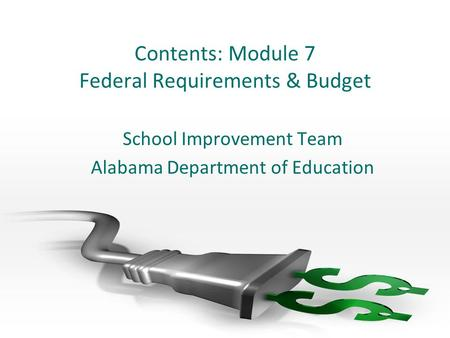 Contents: Module 7 Federal Requirements & Budget School Improvement Team Alabama Department of Education.