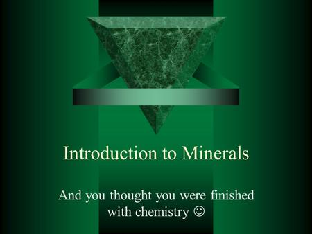 Introduction to Minerals And you thought you were finished with chemistry.