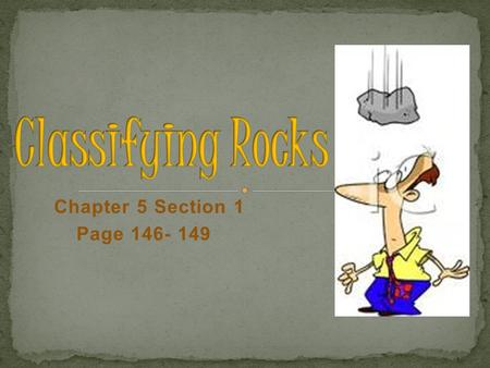 Chapter 5 Section 1 Page 146- 149 A. When studying a rock sample, geologists classify rocks by: 1. Color 2. Texture 3. Mineral composition 4. Origin.