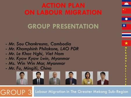 ACTION PLAN ON LABOUR MIGRATION GROUP PRESENTATION Labour Migration in The Greater Mekong Sub-Region GROUP 3 - Mr. Sou Chankresna, Cambodia - Mr. Khamphinh.