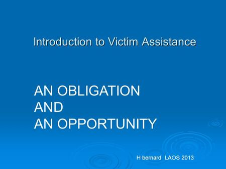 Introduction to Victim Assistance AN OBLIGATION AND AN OPPORTUNITY H bernard LAOS 2013.