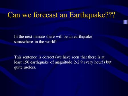Can we forecast an Earthquake??? In the next minute there will be an earthquake somewhere in the world! This sentence is correct (we have seen that there.