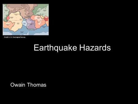 Earthquake Hazards Owain Thomas Credit: U.S. Geological Survey.