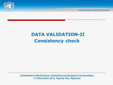 United Nations Workshop on Evaluation and Analysis of Census Data, 1-12 December 2014, Nay Pyi Taw, Myanmar DATA VALIDATION-II Consistency check.