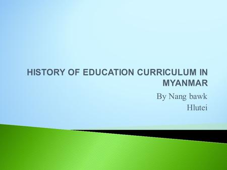 By Nang bawk Hlutei.  Education system started in 6 th century A.D.  Introduced Christian education in the early 19 th century.  In 1965, government.