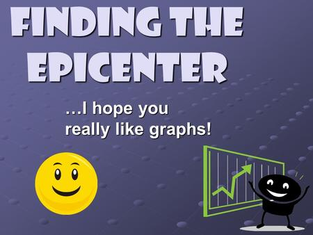 Finding the Epicenter …I hope you really like graphs!