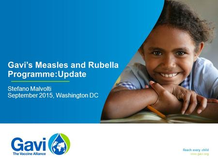 Www.gavi.org Gavi's Measles and Rubella Programme:Update Stefano Malvolti September 2015, Washington DC Page: 1 Reach every child.