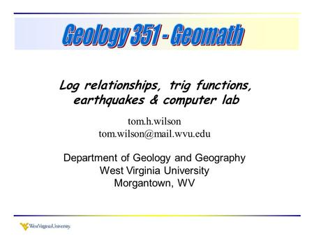 Log relationships, trig functions, earthquakes & computer lab tom.h.wilson Department of Geology and Geography West Virginia University.
