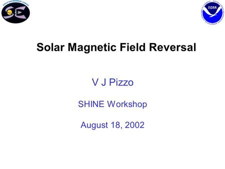 Solar Magnetic Field Reversal V J Pizzo SHINE Workshop August 18, 2002.